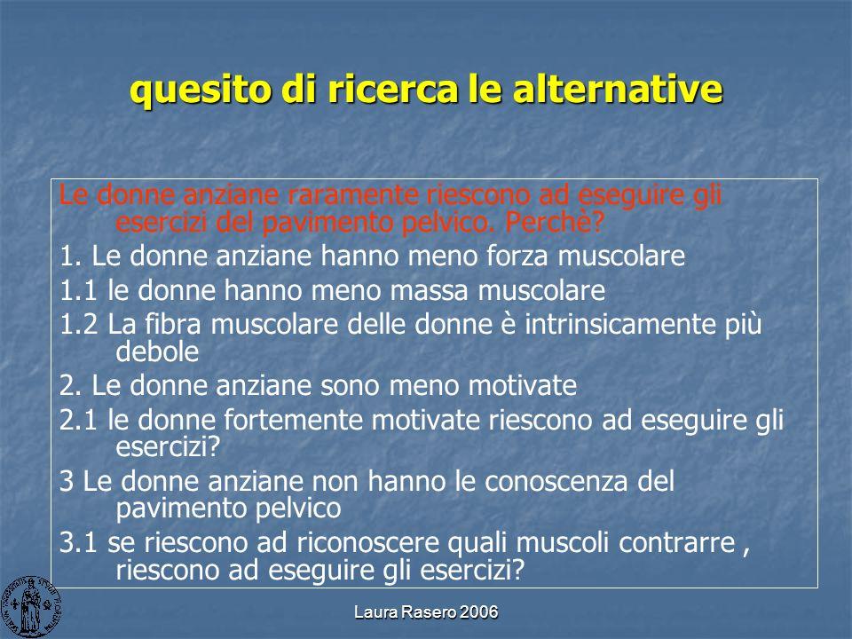 Laura Rasero 2006 quesito di ricerca le alternative Le donne anziane raramente riescono ad eseguire gli esercizi del pavimento pelvico. Perchè? 1. Le