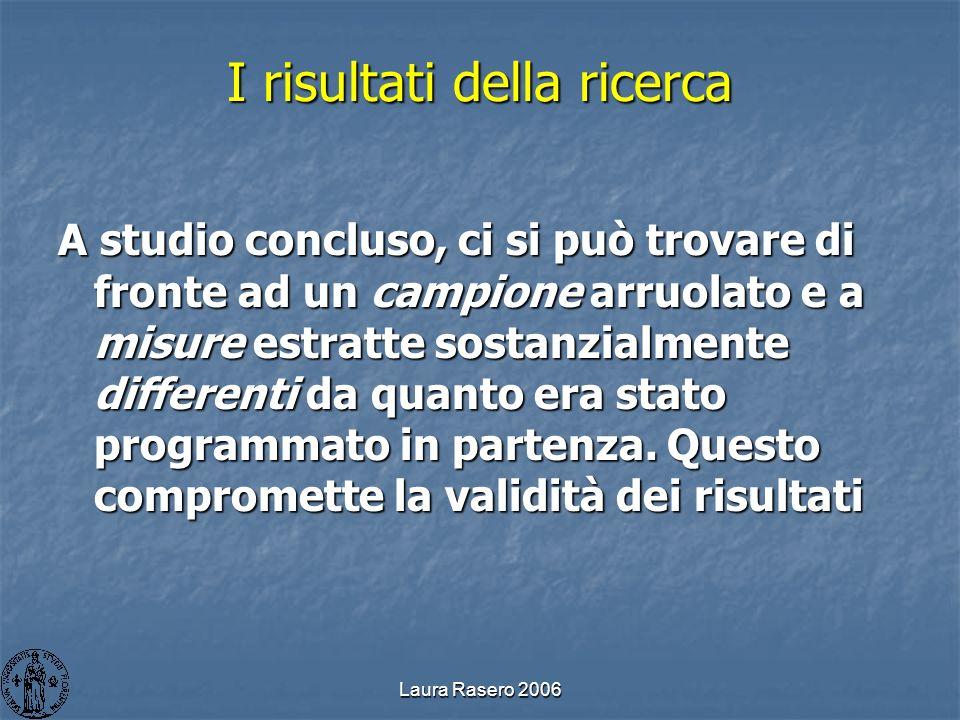 Laura Rasero 2006 I risultati della ricerca A studio concluso, ci si può trovare di fronte ad un campione arruolato e a misure estratte sostanzialment