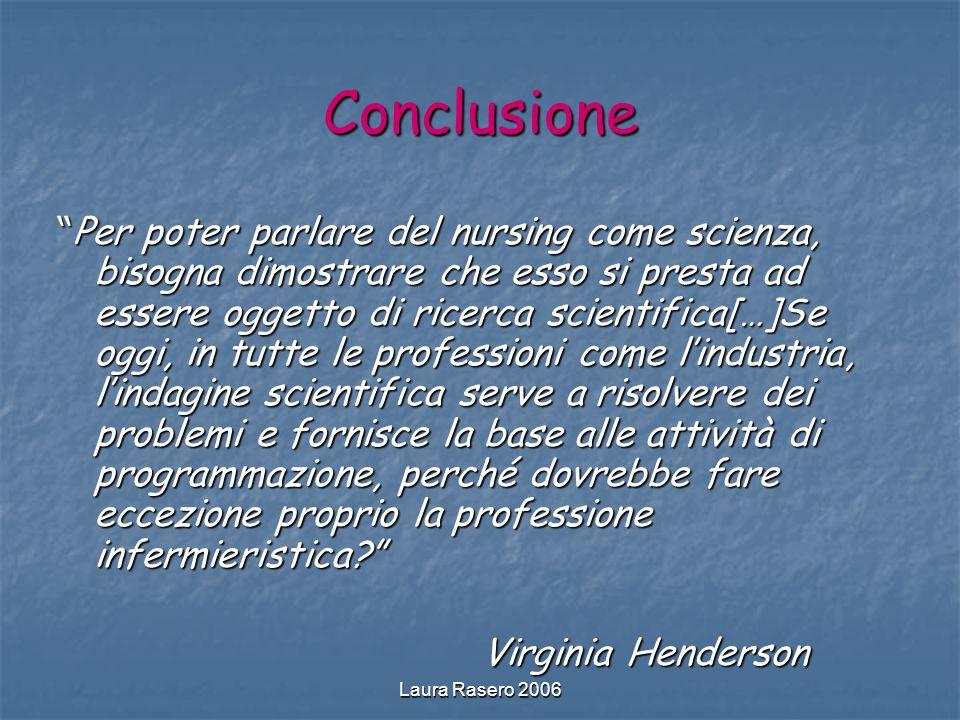 Laura Rasero 2006 Conclusione Per poter parlare del nursing come scienza, bisogna dimostrare che esso si presta ad essere oggetto di ricerca scientifi