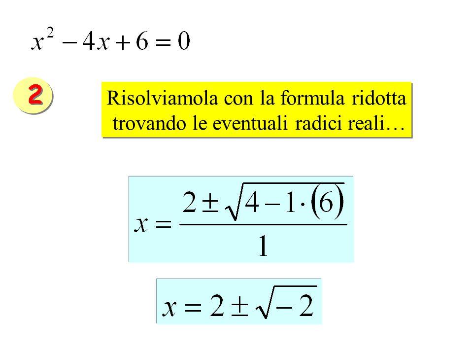 Risolviamola con la formula ridotta trovando le eventuali radici reali… Risolviamola con la formula ridotta trovando le eventuali radici reali… 2 2