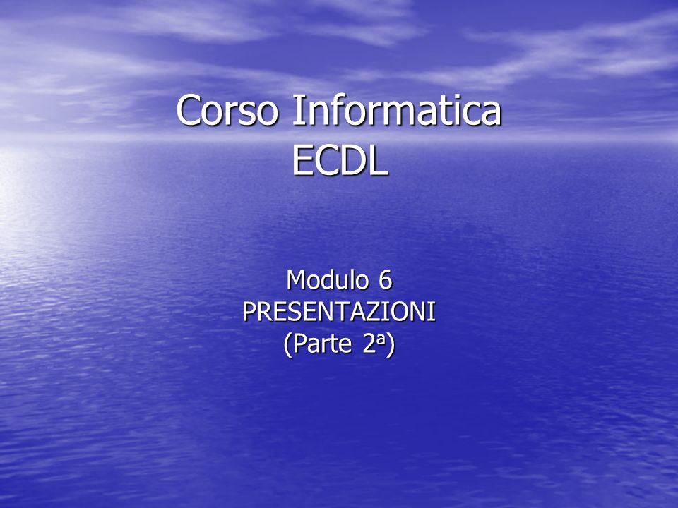 Corso Informatica ECDL Modulo 6 PRESENTAZIONI (Parte 2 a )