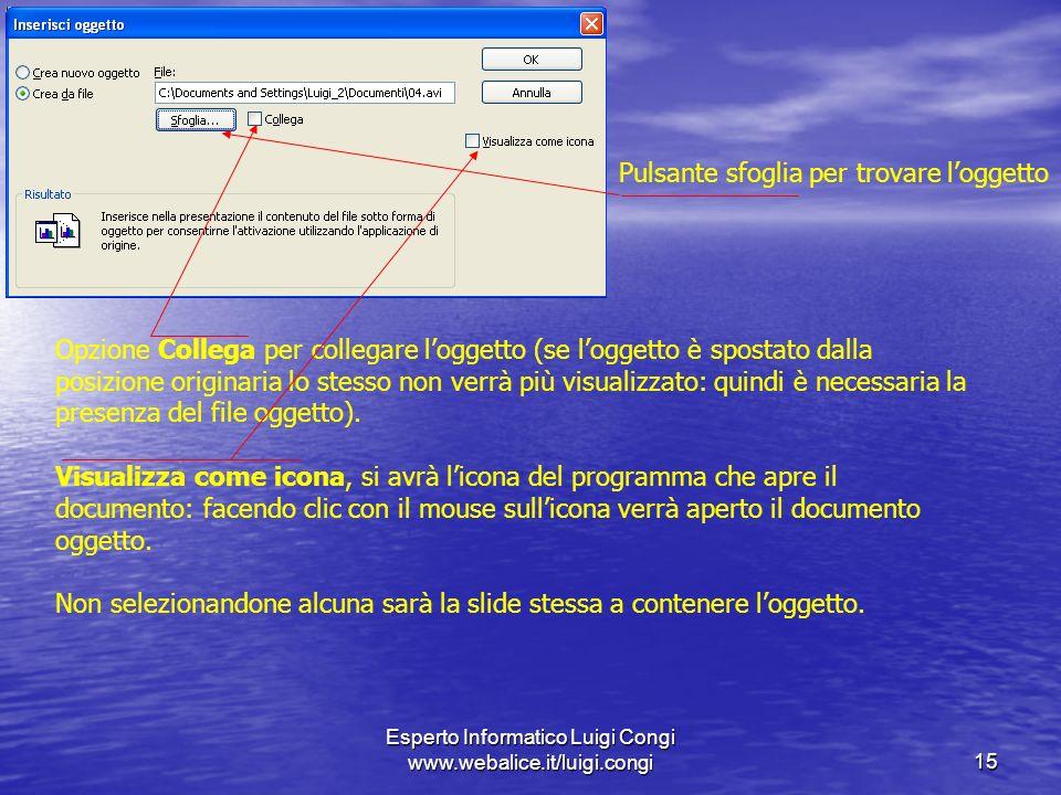 Esperto Informatico Luigi Congi www.webalice.it/luigi.congi15 Pulsante sfoglia per trovare loggetto Opzione Collega per collegare loggetto (se loggetto è spostato dalla posizione originaria lo stesso non verrà più visualizzato: quindi è necessaria la presenza del file oggetto).