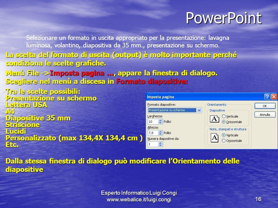 Esperto Informatico Luigi Congi www.webalice.it/luigi.congi16 PowerPoint Selezionare un formato in uscita appropriato per la presentazione: lavagna luminosa, volantino, diapositiva da 35 mm., presentazione su schermo.
