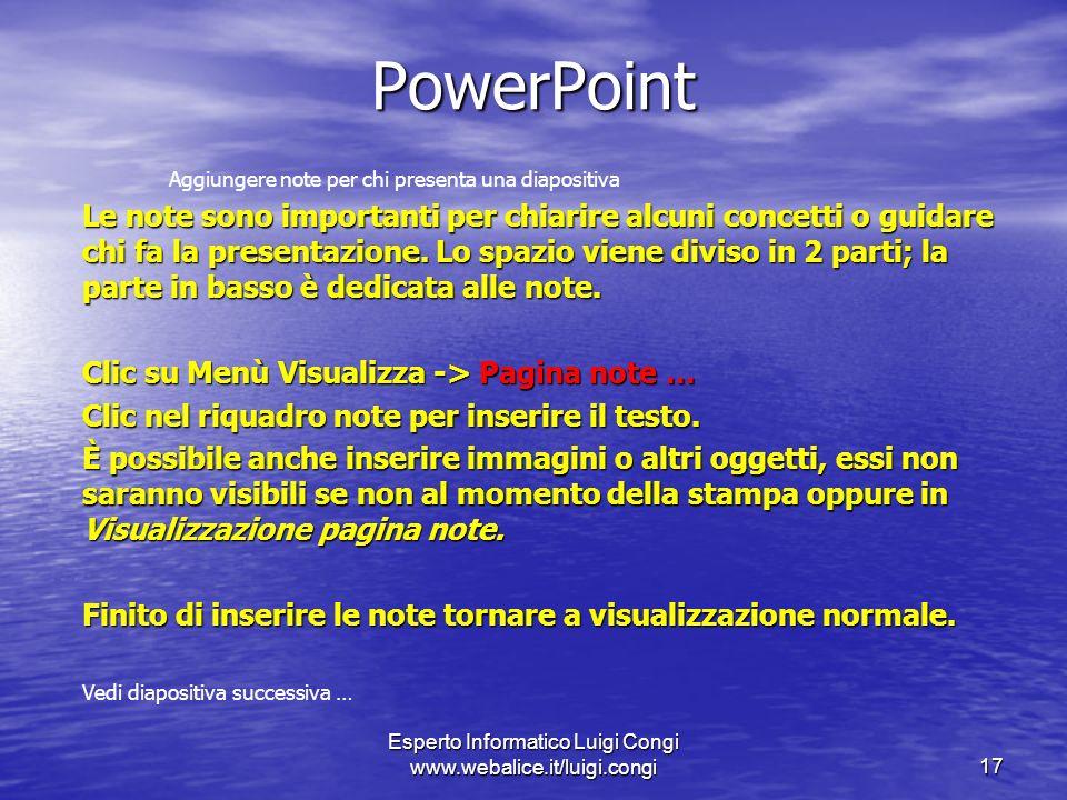Esperto Informatico Luigi Congi www.webalice.it/luigi.congi17 PowerPoint Aggiungere note per chi presenta una diapositiva Le note sono importanti per chiarire alcuni concetti o guidare chi fa la presentazione.