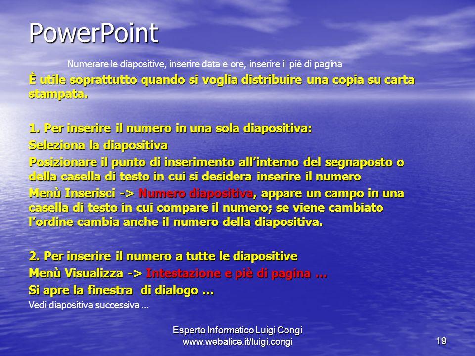 Esperto Informatico Luigi Congi www.webalice.it/luigi.congi19 PowerPoint Numerare le diapositive, inserire data e ore, inserire il piè di pagina È utile soprattutto quando si voglia distribuire una copia su carta stampata.