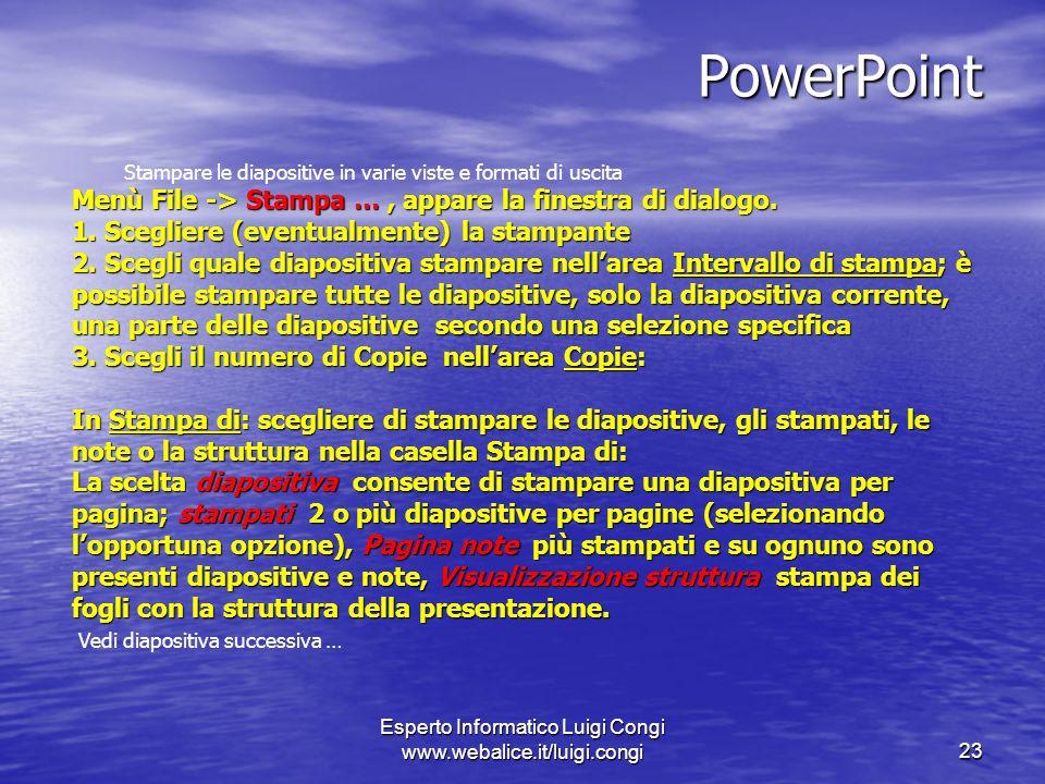 Esperto Informatico Luigi Congi www.webalice.it/luigi.congi23 PowerPoint Stampare le diapositive in varie viste e formati di uscita Menù File -> Stampa …, appare la finestra di dialogo.