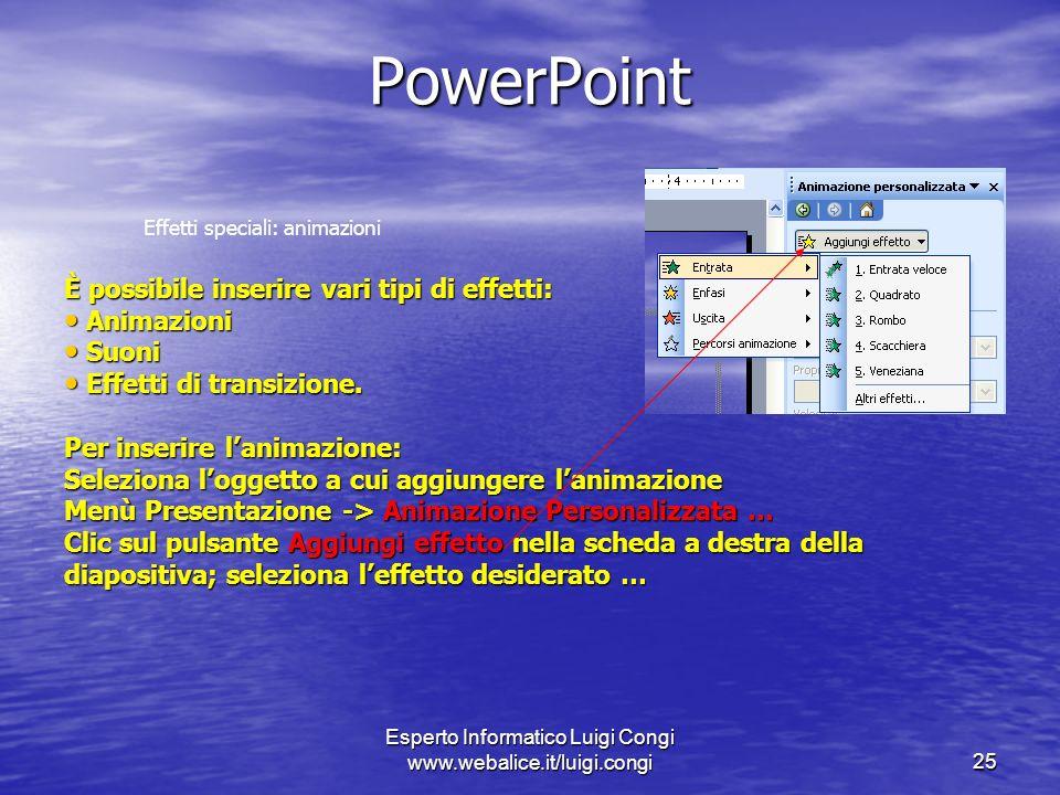 Esperto Informatico Luigi Congi www.webalice.it/luigi.congi25 PowerPoint Effetti speciali: animazioni È possibile inserire vari tipi di effetti: Animazioni Animazioni Suoni Suoni Effetti di transizione.