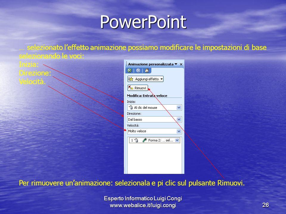 Esperto Informatico Luigi Congi www.webalice.it/luigi.congi26 PowerPoint … selezionato leffetto animazione possiamo modificare le impostazioni di base selezionando le voci: Inizia: Direzione: Velocità.