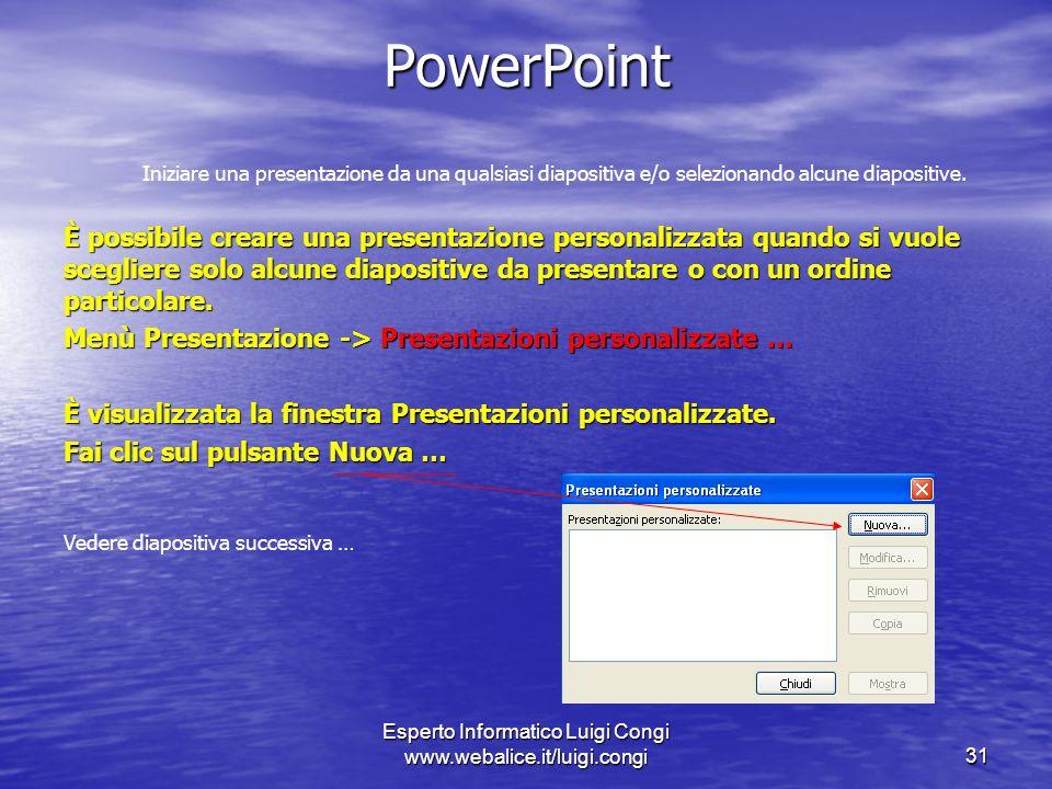Esperto Informatico Luigi Congi www.webalice.it/luigi.congi31 PowerPoint Iniziare una presentazione da una qualsiasi diapositiva e/o selezionando alcune diapositive.