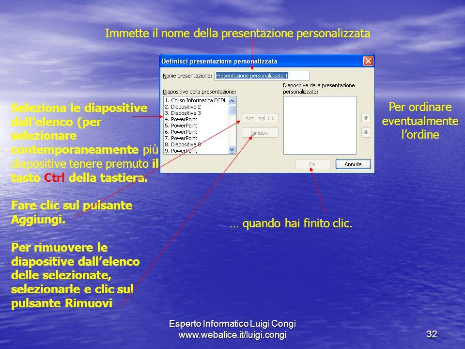 Esperto Informatico Luigi Congi www.webalice.it/luigi.congi32 Immette il nome della presentazione personalizzata Seleziona le diapositive dallelenco (per selezionare contemporaneamente più diapositive tenere premuto il tasto Ctrl della tastiera.