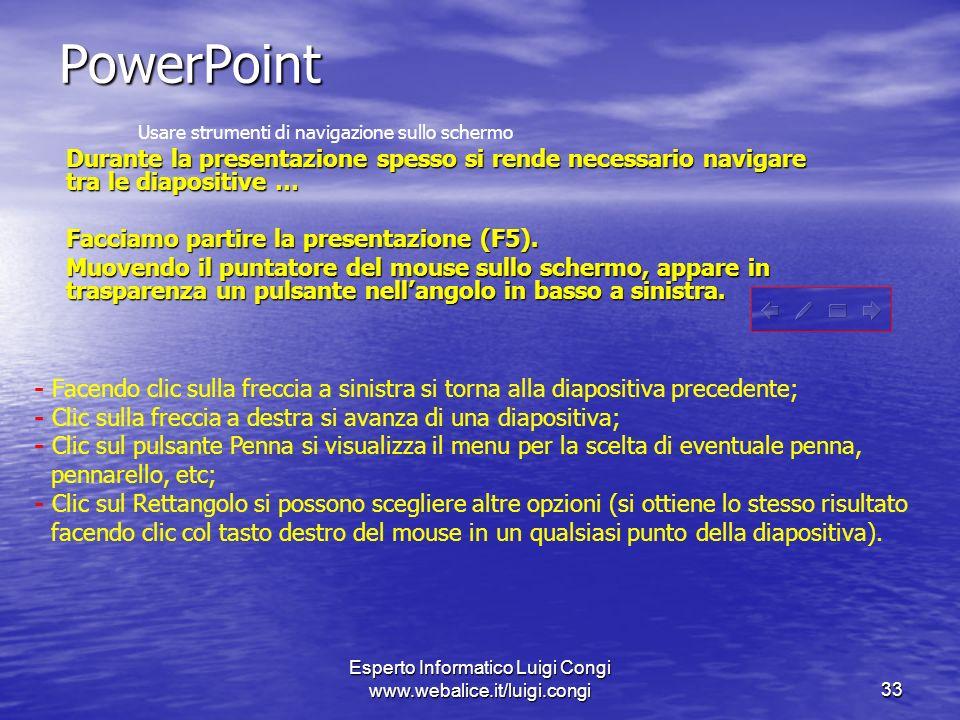 Esperto Informatico Luigi Congi www.webalice.it/luigi.congi33 PowerPoint Usare strumenti di navigazione sullo schermo Durante la presentazione spesso si rende necessario navigare tra le diapositive … Facciamo partire la presentazione (F5).