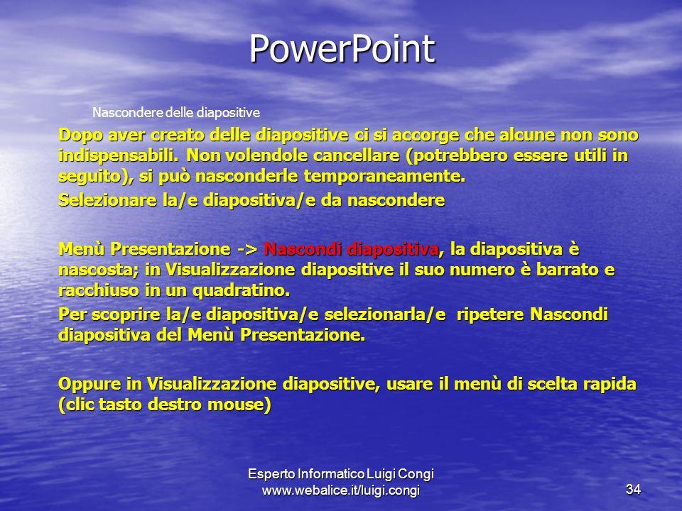 Esperto Informatico Luigi Congi www.webalice.it/luigi.congi34 PowerPoint Nascondere delle diapositive Dopo aver creato delle diapositive ci si accorge che alcune non sono indispensabili.