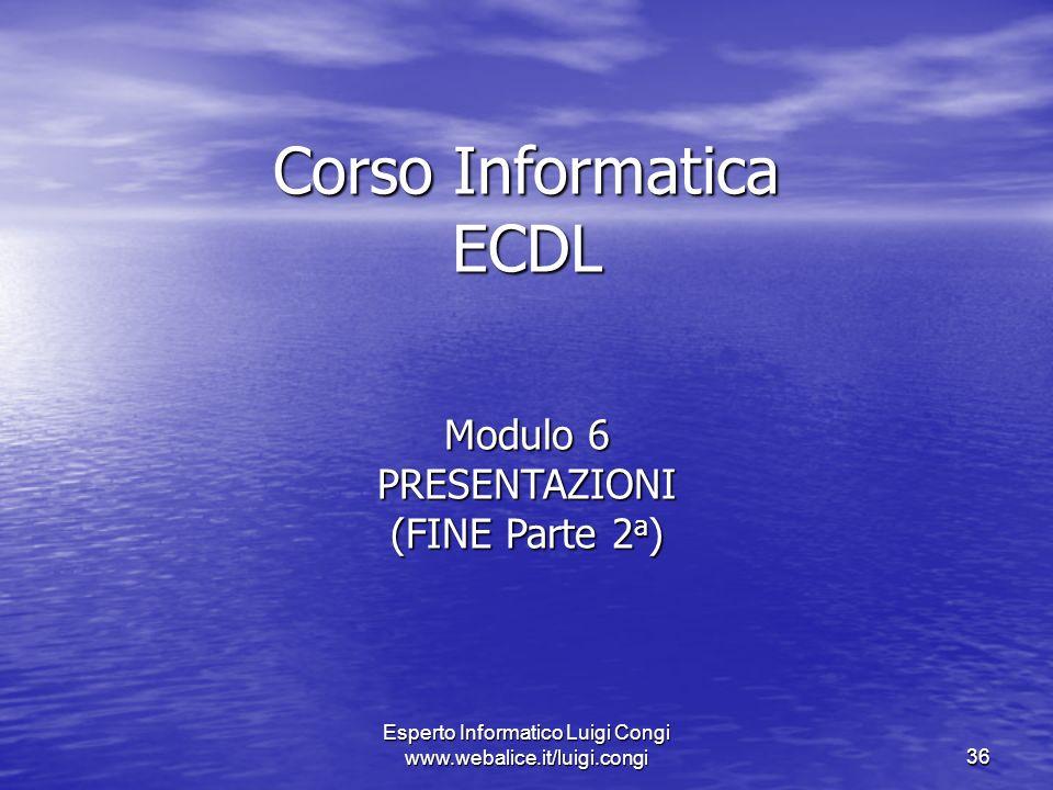 Esperto Informatico Luigi Congi www.webalice.it/luigi.congi36 Corso Informatica ECDL Modulo 6 PRESENTAZIONI (FINE Parte 2 a )