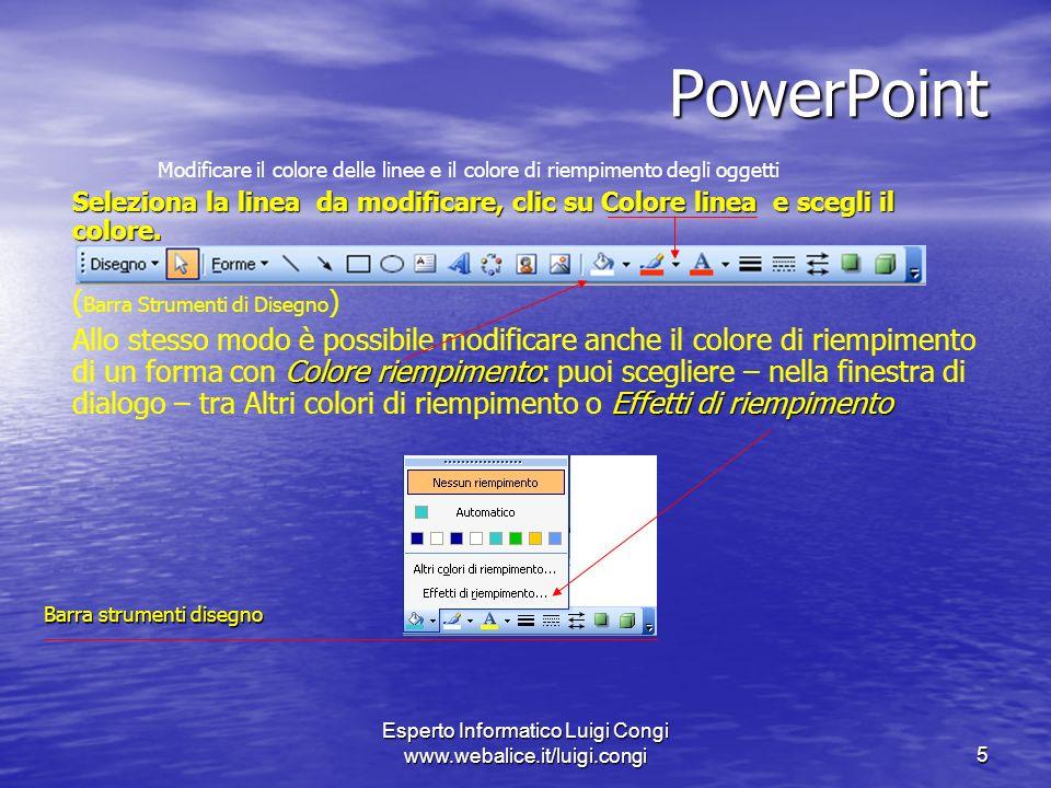 Esperto Informatico Luigi Congi www.webalice.it/luigi.congi5 PowerPoint Modificare il colore delle linee e il colore di riempimento degli oggetti Seleziona la linea da modificare, clic su Colore linea e scegli il colore.