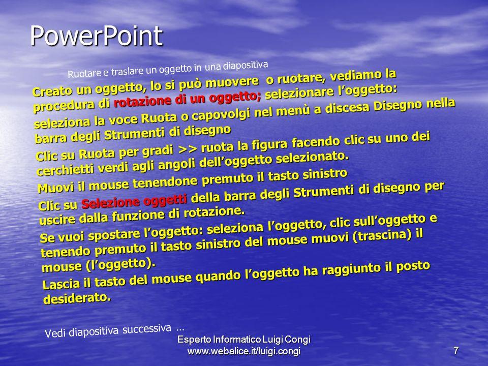 Esperto Informatico Luigi Congi www.webalice.it/luigi.congi7 PowerPoint Ruotare e traslare un oggetto in una diapositiva Creato un oggetto, lo si può muovere o ruotare, vediamo la procedura di rotazione di un oggetto; selezionare loggetto: seleziona la voce Ruota o capovolgi nel menù a discesa Disegno nella barra degli Strumenti di disegno Clic su Ruota per gradi >> ruota la figura facendo clic su uno dei cerchietti verdi agli angoli delloggetto selezionato.