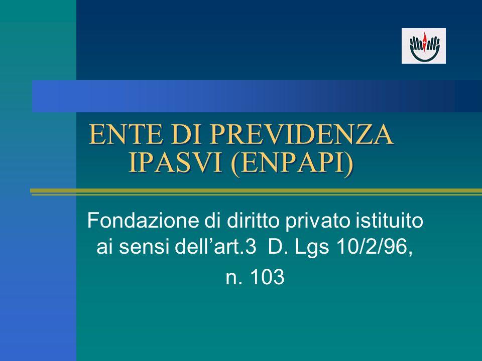 ENTE DI PREVIDENZA IPASVI (ENPAPI) Fondazione di diritto privato istituito ai sensi dellart.3 D. Lgs 10/2/96, n. 103