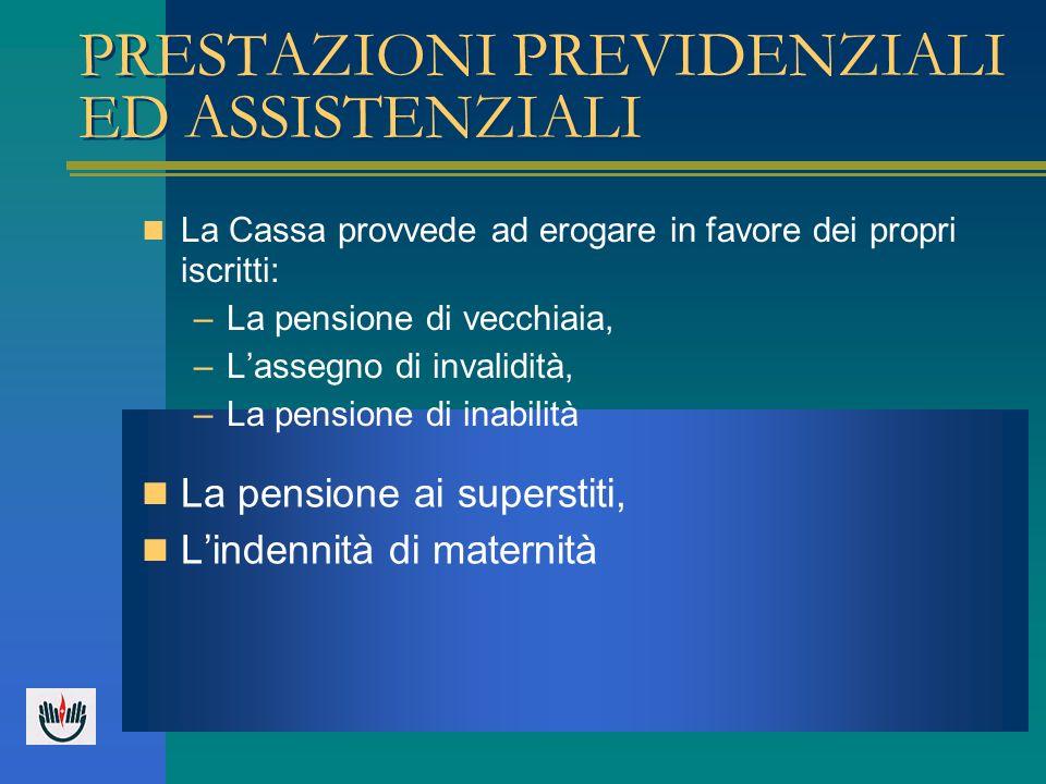 PRESTAZIONI PREVIDENZIALI ED ASSISTENZIALI La Cassa provvede ad erogare in favore dei propri iscritti: –La pensione di vecchiaia, –Lassegno di invalid