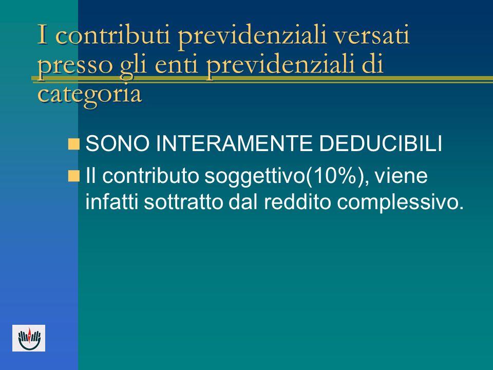 I contributi previdenziali versati presso gli enti previdenziali di categoria SONO INTERAMENTE DEDUCIBILI Il contributo soggettivo(10%), viene infatti