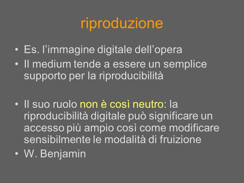 Es. limmagine digitale dellopera Il medium tende a essere un semplice supporto per la riproducibilità Il suo ruolo non è così neutro: la riproducibili