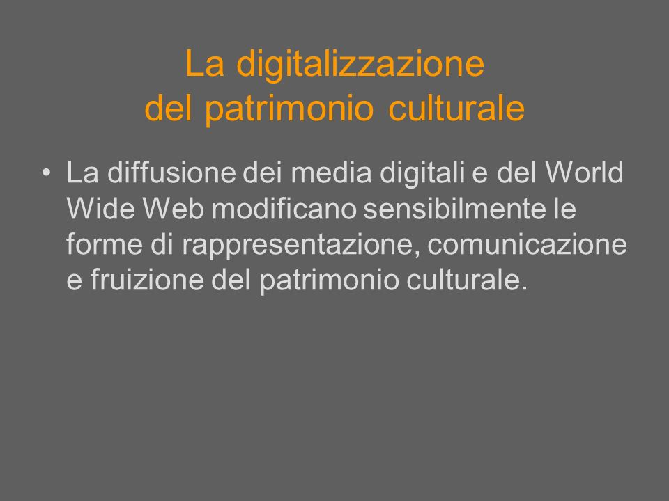 La digitalizzazione del patrimonio culturale La diffusione dei media digitali e del World Wide Web modificano sensibilmente le forme di rappresentazio