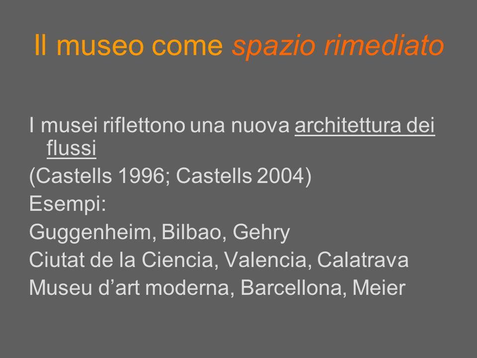 Il museo come spazio rimediato I musei riflettono una nuova architettura dei flussi (Castells 1996; Castells 2004) Esempi: Guggenheim, Bilbao, Gehry C