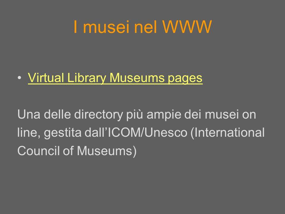 I musei nel WWW Virtual Library Museums pages Una delle directory più ampie dei musei on line, gestita dallICOM/Unesco (International Council of Museu
