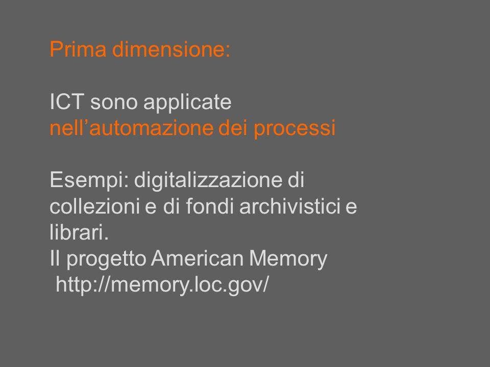 Prima dimensione: ICT sono applicate nellautomazione dei processi Esempi: digitalizzazione di collezioni e di fondi archivistici e librari. Il progett