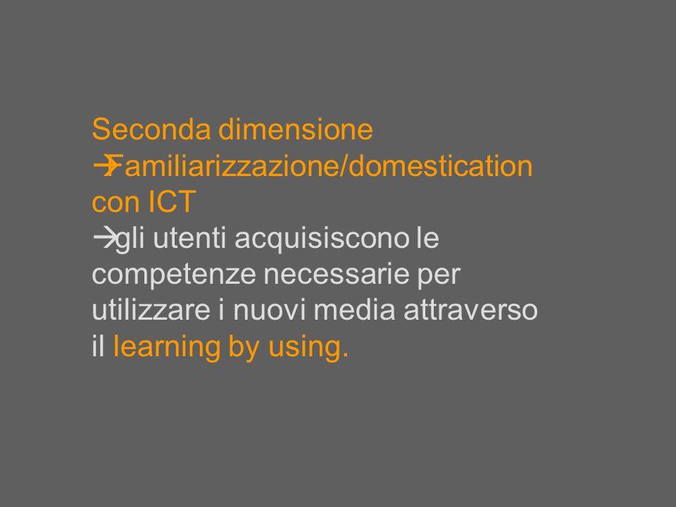Seconda dimensione Familiarizzazione/domestication con ICT gli utenti acquisiscono le competenze necessarie per utilizzare i nuovi media attraverso il