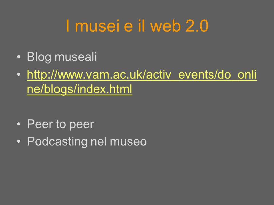 I musei e il web 2.0 Blog museali http://www.vam.ac.uk/activ_events/do_onli ne/blogs/index.htmlhttp://www.vam.ac.uk/activ_events/do_onli ne/blogs/index.html Peer to peer Podcasting nel museo