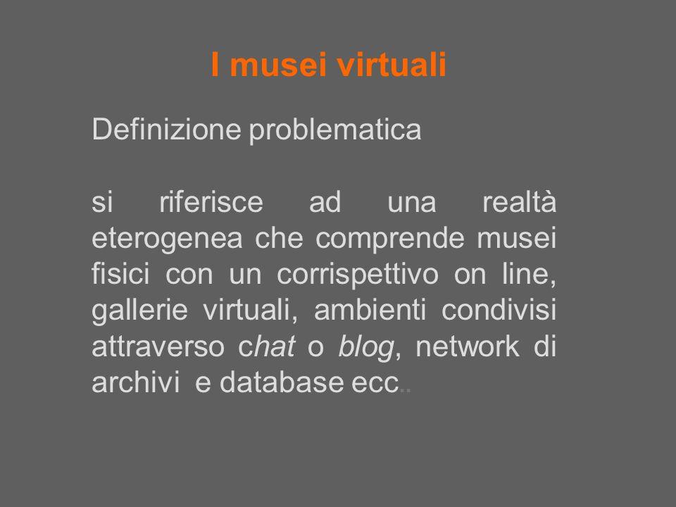 I musei virtuali Definizione problematica si riferisce ad una realtà eterogenea che comprende musei fisici con un corrispettivo on line, gallerie virt
