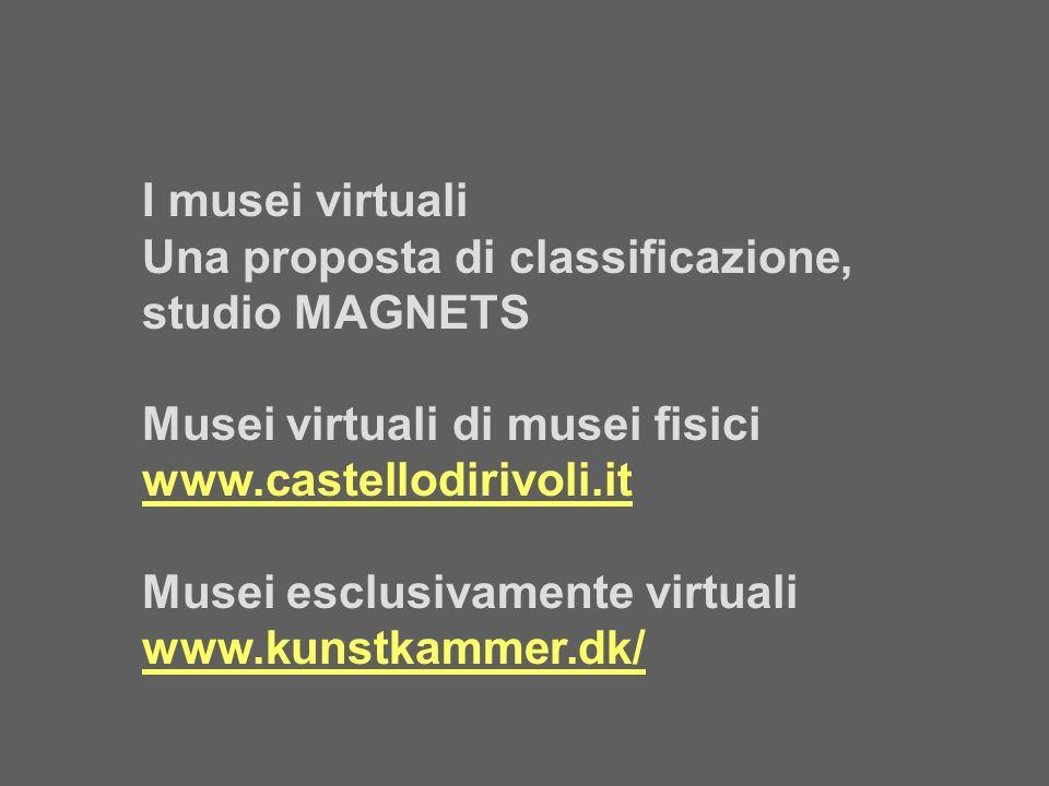 I musei virtuali Una proposta di classificazione, studio MAGNETS Musei virtuali di musei fisici www.castellodirivoli.it Musei esclusivamente virtuali