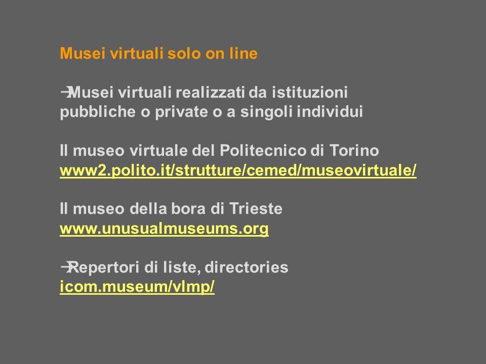 Musei virtuali solo on line Musei virtuali realizzati da istituzioni pubbliche o private o a singoli individui Il museo virtuale del Politecnico di To