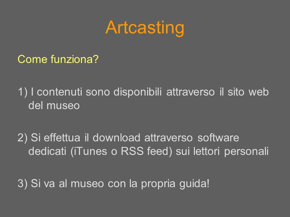 Artcasting Come funziona? 1) I contenuti sono disponibili attraverso il sito web del museo 2) Si effettua il download attraverso software dedicati (iT