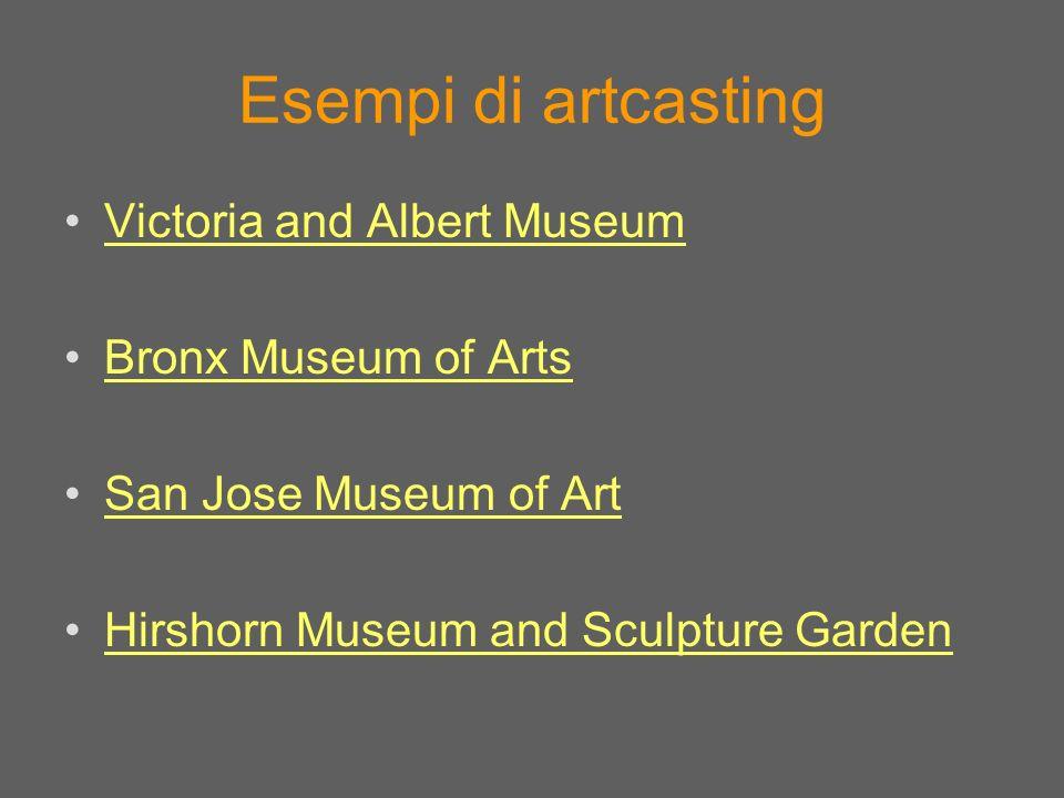 Esempi di artcasting Victoria and Albert Museum Bronx Museum of Arts San Jose Museum of Art Hirshorn Museum and Sculpture Garden