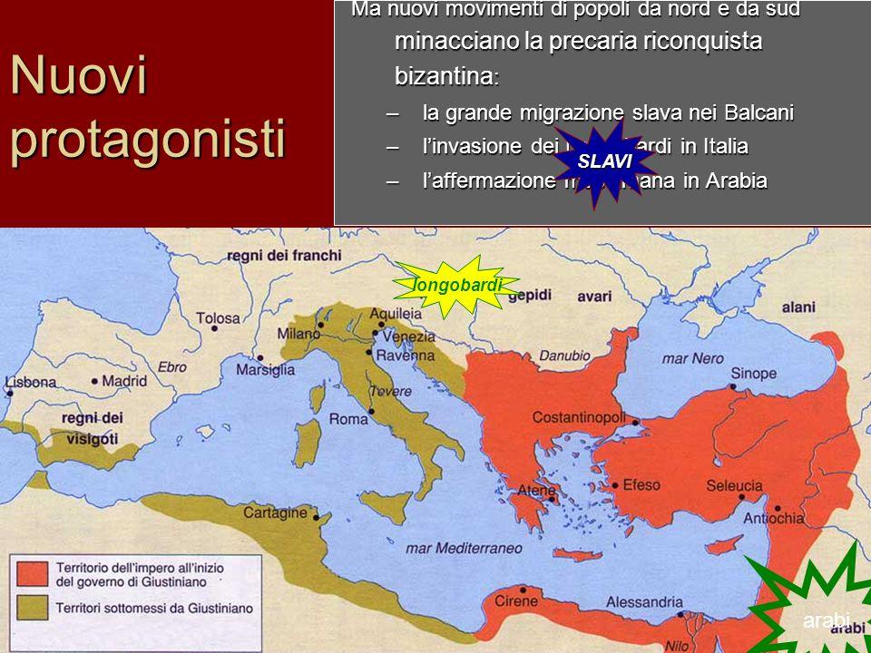 Nuovi protagonisti Ma nuovi movimenti di popoli da nord e da sud minacciano la precaria riconquista bizantina : –la grande migrazione slava nei Balcan