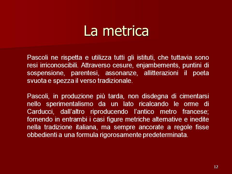 12 La metrica Pascoli ne rispetta e utilizza tutti gli istituti, che tuttavia sono resi irriconoscibili. Attraverso cesure, enjambements, puntini di s