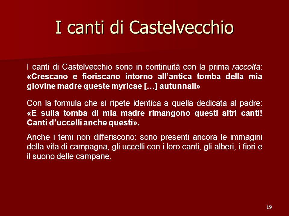 19 I canti di Castelvecchio I canti di Castelvecchio sono in continuità con la prima raccolta: «Crescano e fioriscano intorno allantica tomba della mi