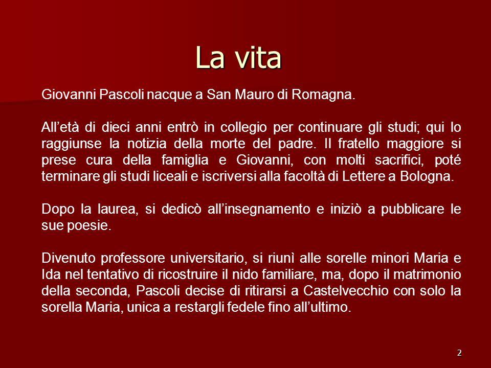 2 La vita Giovanni Pascoli nacque a San Mauro di Romagna. Alletà di dieci anni entrò in collegio per continuare gli studi; qui lo raggiunse la notizia