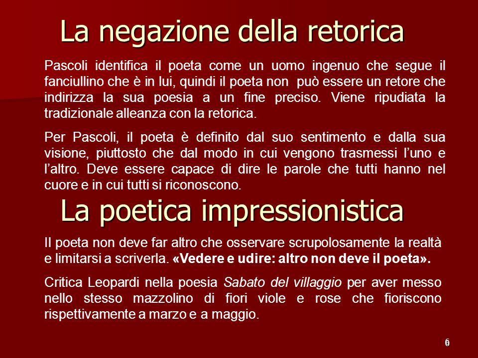 6 La negazione della retorica 6 Pascoli identifica il poeta come un uomo ingenuo che segue il fanciullino che è in lui, quindi il poeta non può essere