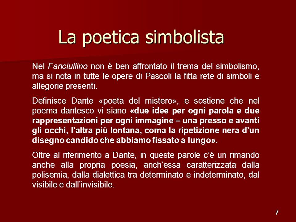 7 La poetica simbolista 7 Nel Fanciullino non è ben affrontato il trema del simbolismo, ma si nota in tutte le opere di Pascoli la fitta rete di simbo