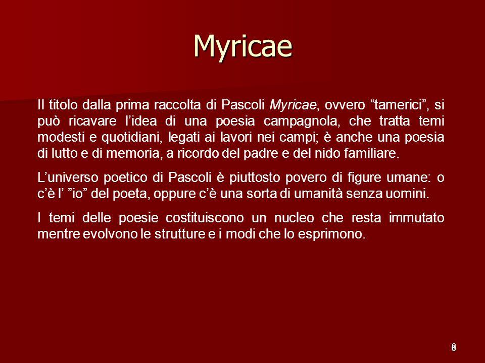 8 Myricae 8 Il titolo dalla prima raccolta di Pascoli Myricae, ovvero tamerici, si può ricavare lidea di una poesia campagnola, che tratta temi modest