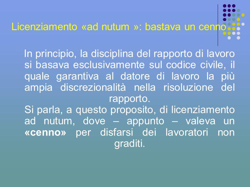 Licenziamento «ad nutum »: bastava un cenno In principio, la disciplina del rapporto di lavoro si basava esclusivamente sul codice civile, il quale ga
