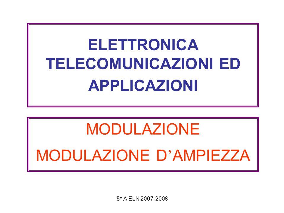 5^ A ELN 2007-2008 ELETTRONICA TELECOMUNICAZIONI ED APPLICAZIONI MODULAZIONE MODULAZIONE D AMPIEZZA