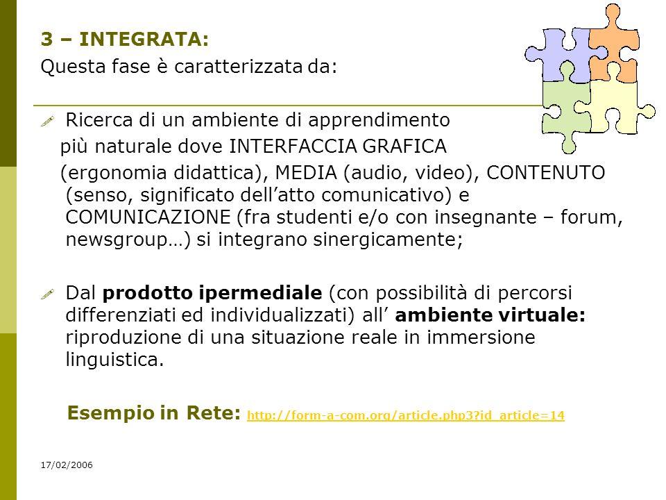 17/02/2006 3 – INTEGRATA: Questa fase è caratterizzata da: Ricerca di un ambiente di apprendimento più naturale dove INTERFACCIA GRAFICA (ergonomia didattica), MEDIA (audio, video), CONTENUTO (senso, significato dellatto comunicativo) e COMUNICAZIONE (fra studenti e/o con insegnante – forum, newsgroup…) si integrano sinergicamente; Dal prodotto ipermediale (con possibilità di percorsi differenziati ed individualizzati) all ambiente virtuale: riproduzione di una situazione reale in immersione linguistica.