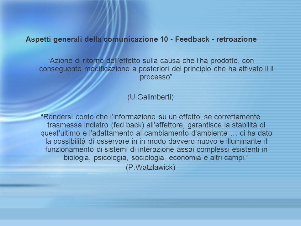 Aspetti generali della comunicazione 10 - Feedback - retroazione Azione di ritorno delleffetto sulla causa che lha prodotto, con conseguente modificaz