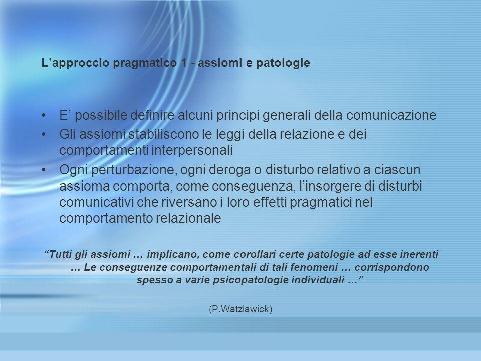 Lapproccio pragmatico 1 - assiomi e patologie E possibile definire alcuni principi generali della comunicazione Gli assiomi stabiliscono le leggi dell