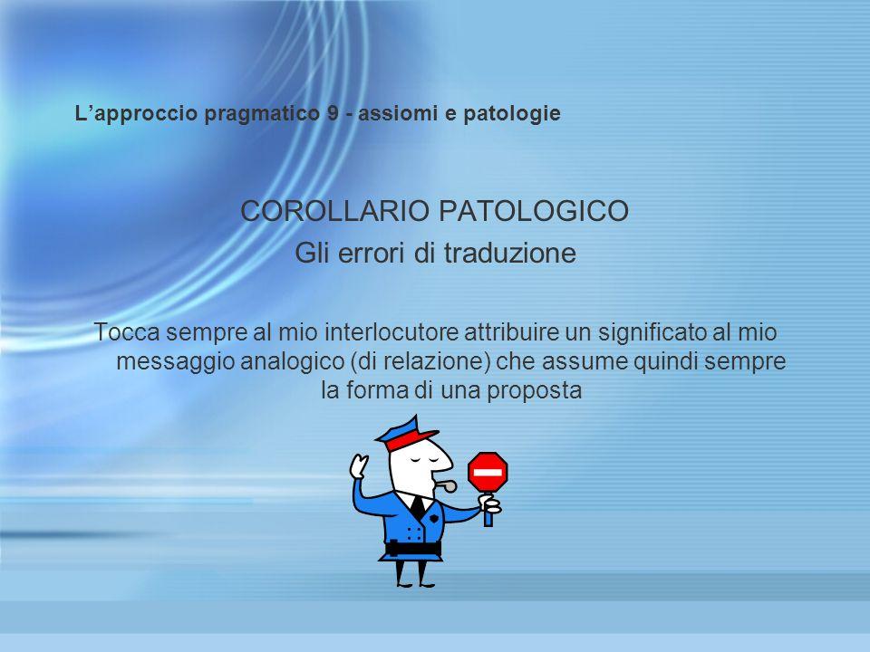 Lapproccio pragmatico 9 - assiomi e patologie COROLLARIO PATOLOGICO Gli errori di traduzione Tocca sempre al mio interlocutore attribuire un significa