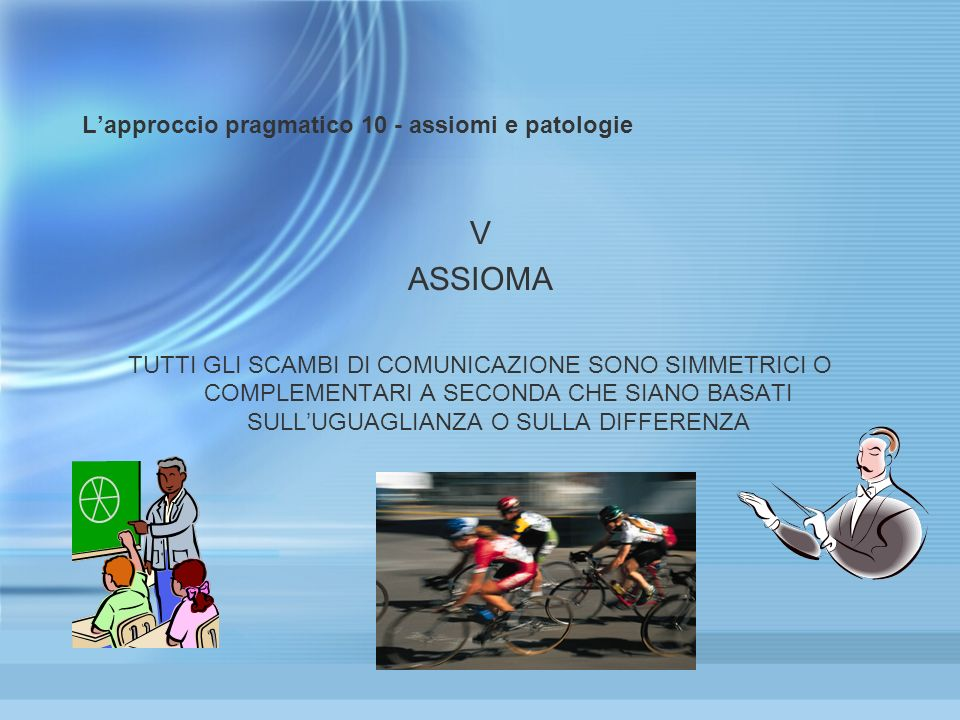 Lapproccio pragmatico 10 - assiomi e patologie V ASSIOMA TUTTI GLI SCAMBI DI COMUNICAZIONE SONO SIMMETRICI O COMPLEMENTARI A SECONDA CHE SIANO BASATI SULLUGUAGLIANZA O SULLA DIFFERENZA V ASSIOMA TUTTI GLI SCAMBI DI COMUNICAZIONE SONO SIMMETRICI O COMPLEMENTARI A SECONDA CHE SIANO BASATI SULLUGUAGLIANZA O SULLA DIFFERENZA