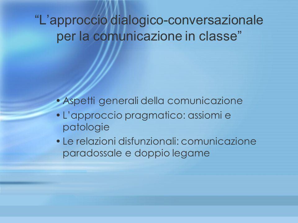 Lapproccio dialogico-conversazionale per la comunicazione in classe Aspetti generali della comunicazione Lapproccio pragmatico: assiomi e patologie Le