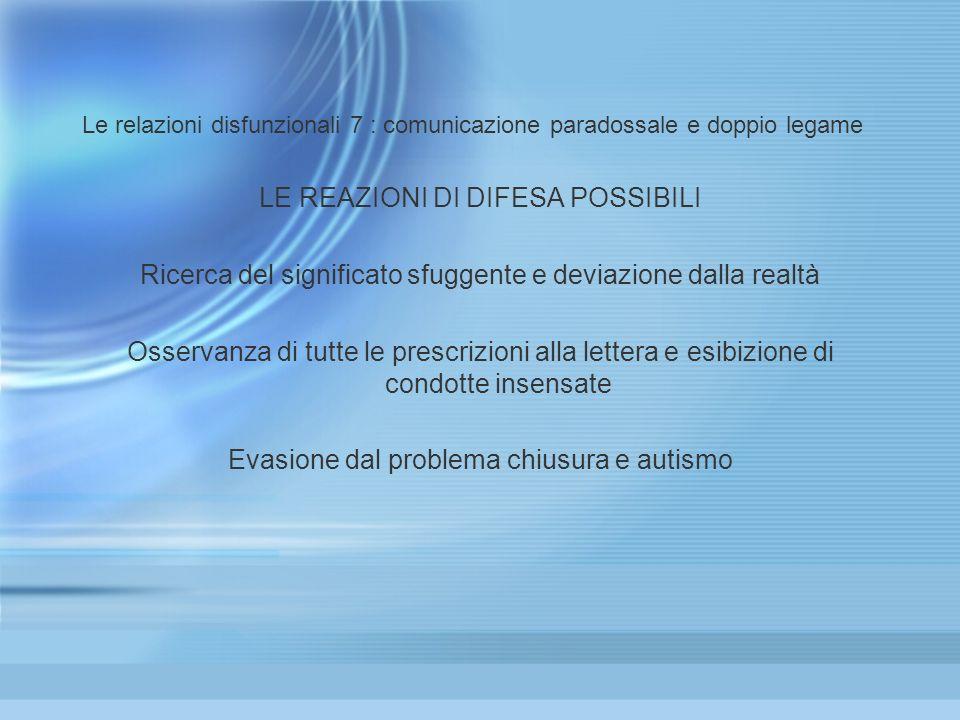 Le relazioni disfunzionali 7 : comunicazione paradossale e doppio legame LE REAZIONI DI DIFESA POSSIBILI Ricerca del significato sfuggente e deviazion